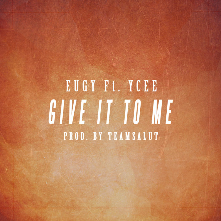 Eugy Give It To Me Ycee - MUSIC: Eugy ft. Ycee – 'Give It To Me'