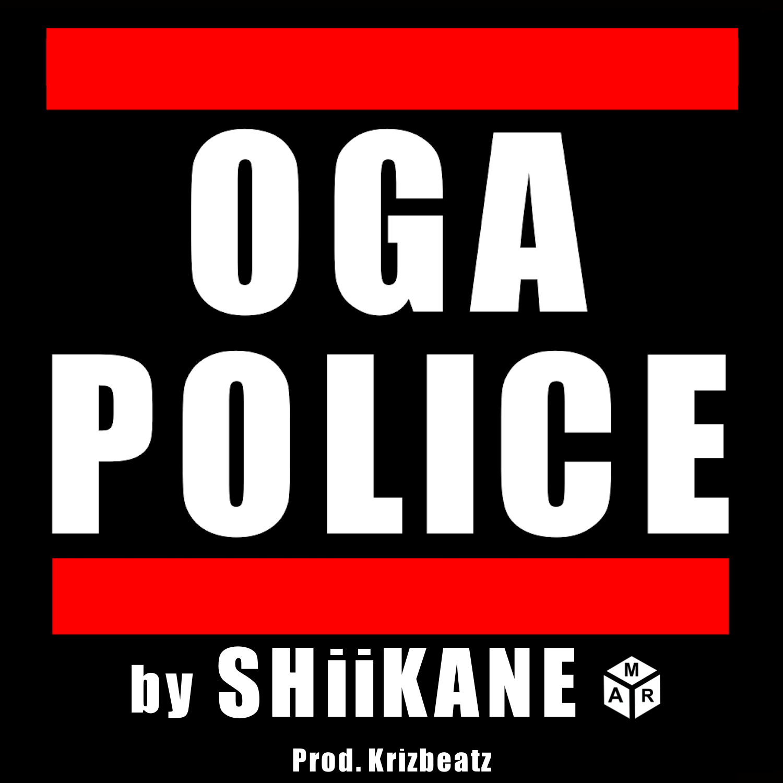 SHIIKANE OGA POLICE ARTWORK - MUSIC: SHiiKANE – 'Oga Police'