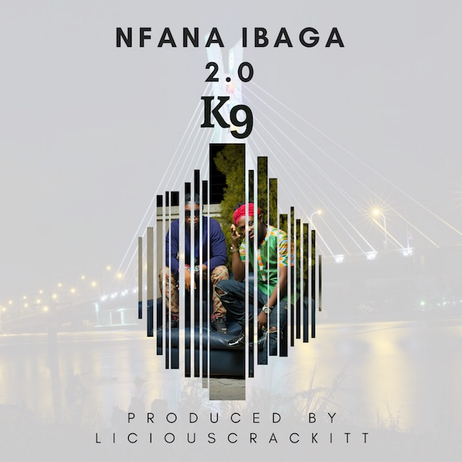 K9 NFANA IBAGA2 0 - MUSIC: K9 - Nfana Ibaga 2.0