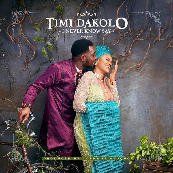 """Timi Dakolo I Never Know Say - Timi Dakolo Releases """"I Never Know Say"""" Dedicated to His Wife [Listen]"""